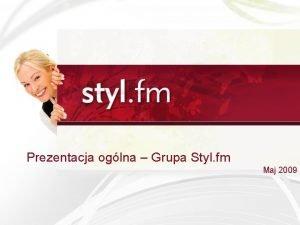 Prezentacja oglna Grupa Styl fm Maj 2009 Styl