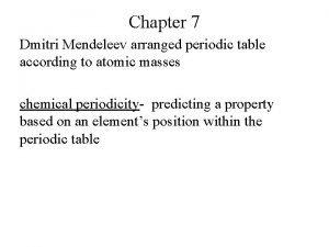 Chapter 7 Dmitri Mendeleev arranged periodic table according