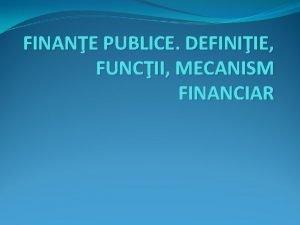 FINANE PUBLICE DEFINIIE FUNCII MECANISM FINANCIAR Conceptul de