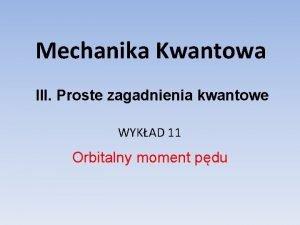 Mechanika Kwantowa III Proste zagadnienia kwantowe WYKAD 11