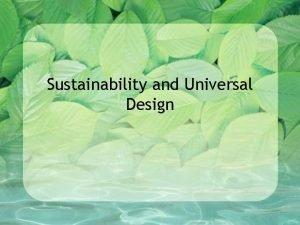Sustainability and Universal Design Sustainability Sustainability Ways to