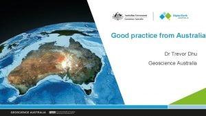 Good practice from Australia Dr Trevor Dhu Geoscience