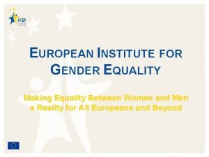 EUROPEAN INSTITUTE FOR GENDER EQUALITY Making Equality Between