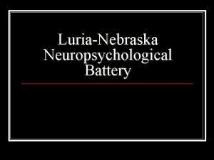 LuriaNebraska Neuropsychological Battery LuriaNebraska Neuro Psychological Battery A