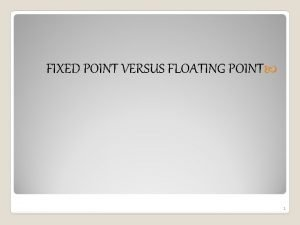 FIXED POINT VERSUS FLOATING POINT 1 Outlines Introduction