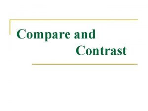 Compare and Contrast Compare means to Contrast means