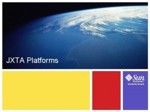 JXTA Platforms 3 1 Learning Objectives Learn about