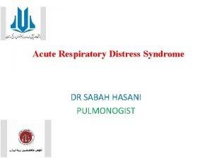 Acute Respiratory Distress Syndrome DR SABAH HASANI PULMONOGIST