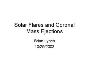 Solar Flares and Coronal Mass Ejections Brian Lynch