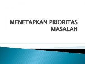 MENETAPKAN PRIORITAS MASALAH Penetapan prioritas masalah menjadi bagian