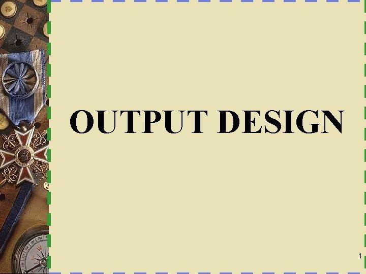 OUTPUT DESIGN 1 Characteristics of Output Output Design