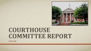 COURTHOUSE COMMITTEE REPORT 52318 MEETINGS AND SITE VISITS