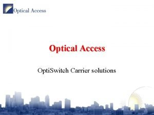Optical Access Opti Switch Carrier solutions Introduction Opti