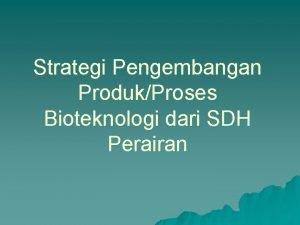 Strategi Pengembangan ProdukProses Bioteknologi dari SDH Perairan Organisme