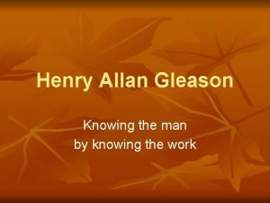Henry Allan Gleason Knowing the man by knowing