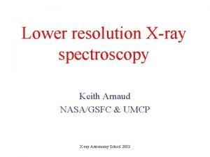 Lower resolution Xray spectroscopy Keith Arnaud NASAGSFC UMCP
