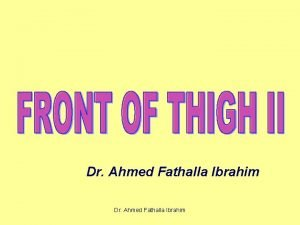 Dr Ahmed Fathalla Ibrahim FEMORAL TRIANGLE Dr Ahmed
