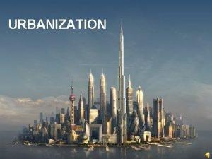 URBANIZATION Urban geography is the study of urban