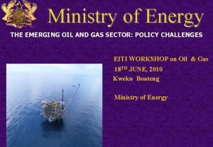 Ministry of Energy THE EMERGING OIL AND GAS