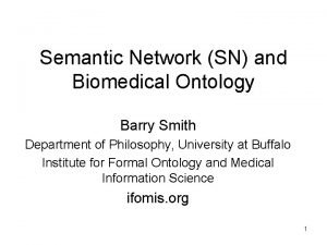Semantic Network SN and Biomedical Ontology Barry Smith
