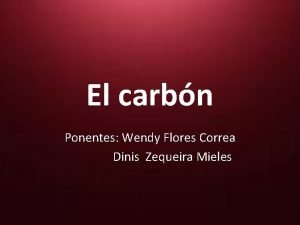 El carbn Ponentes Wendy Flores Correa Dinis Zequeira
