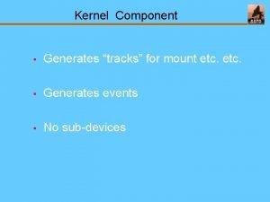 Kernel Component Generates tracks for mount etc Generates