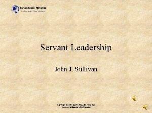 Servant Leadership John J Sullivan Copyright 2006 Servant