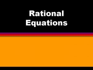 Rational Equations Rational Equations Solving Rational Equations is