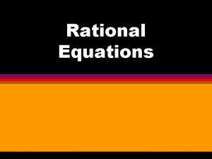 Rational Equations Rational Equations Solving Rational Equations is