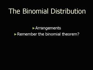 The Binomial Distribution Arrangements Remember the binomial theorem