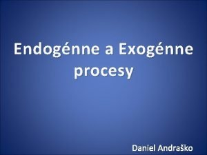 Endognne a Exognne procesy Daniel Andrako Endognne procesy