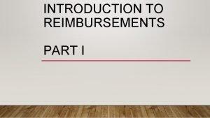 INTRODUCTION TO REIMBURSEMENTS PART I TYPES OF REIMBURSEMENTS