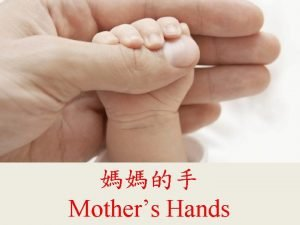 Mothers Hands Mothers hands are like the spring