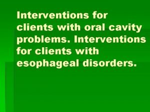 Interventions for clients with oral cavity problems Interventions