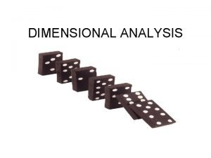 DIMENSIONAL ANALYSIS What is Dimensional Analysis It is