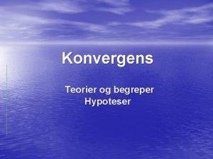 Konvergens Teorier og begreper Hypoteser Ml for kurset