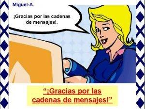 MiguelA Gracias por las cadenas de mensajes Gracias