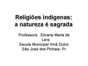 Religies indgenas a natureza sagrada Professora Silvana Maria