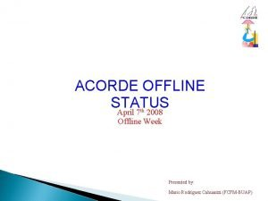 ACORDE OFFLINE STATUS April 7 2008 th Offline