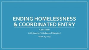 ENDING HOMELESSNESS COORDINATED ENTRY Carrie Poser COC Director