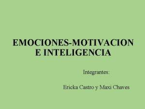 EMOCIONESMOTIVACION E INTELIGENCIA Integrantes Ericka Castro y Maxi