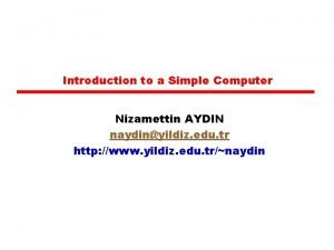 Introduction to a Simple Computer Nizamettin AYDIN naydinyildiz