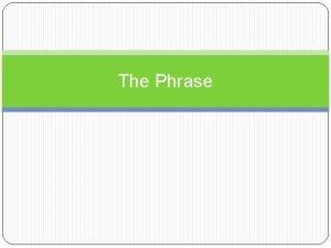 The Phrase The Phrase A phrase is a
