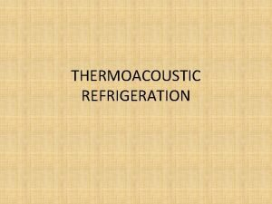 THERMOACOUSTIC REFRIGERATION Introduction Thermo acoustic combines the branches