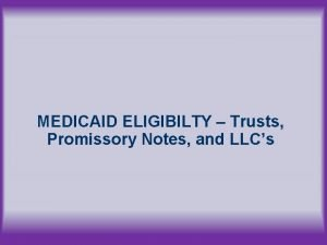 MEDICAID ELIGIBILTY Trusts Promissory Notes and LLCs MEDICAID