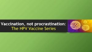 Vaccination not procrastination The HPV Vaccine Series Macneal
