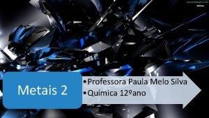 Metais 2 Professora Paula Melo Silva Qumica 12ano