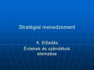 Stratgiai menedzsment 4 Elads rdekek s szndkok elemzse