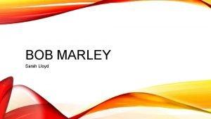 BOB MARLEY Sarah Lloyd WHERE IS BOB MARLEY