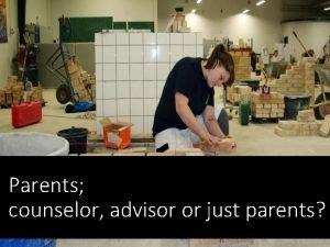 Parents counselor advisor or just parents Parents know